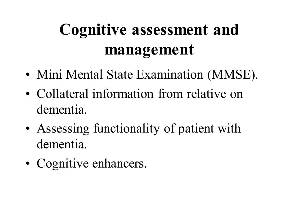 Cognitive assessment and management Mini Mental State Examination (MMSE). Collateral information from relative on dementia. Assessing functionality of
