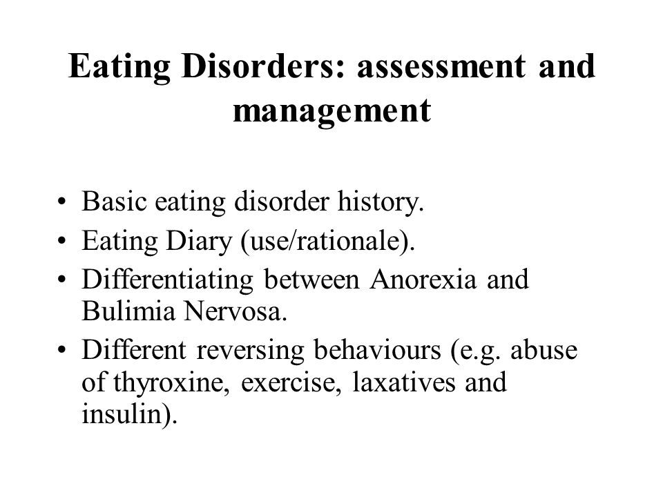 Eating Disorders: assessment and management Basic eating disorder history. Eating Diary (use/rationale). Differentiating between Anorexia and Bulimia