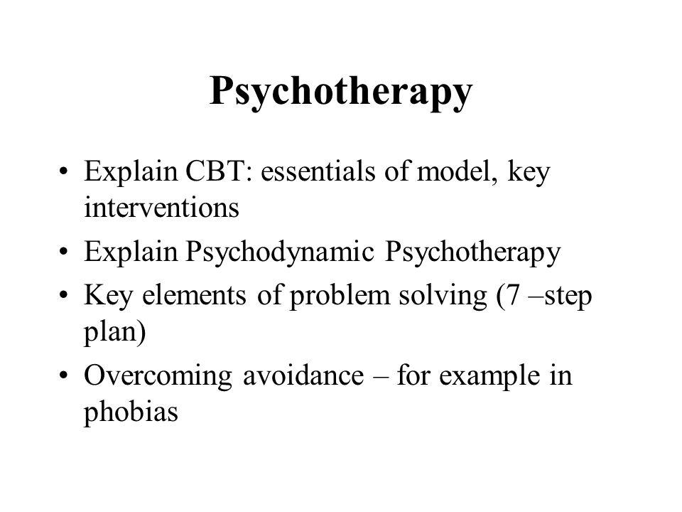 Psychotherapy Explain CBT: essentials of model, key interventions Explain Psychodynamic Psychotherapy Key elements of problem solving (7 –step plan) O