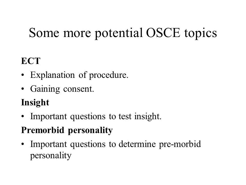 Some more potential OSCE topics ECT Explanation of procedure. Gaining consent. Insight Important questions to test insight. Premorbid personality Impo