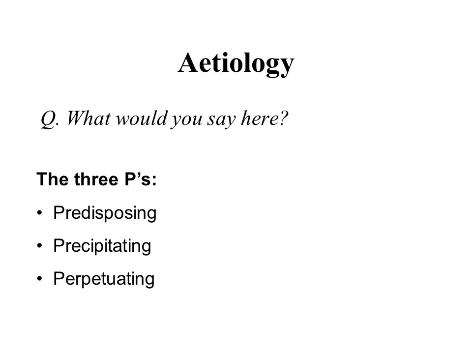 Aetiology Q. What would you say here? The three Ps: Predisposing Precipitating Perpetuating