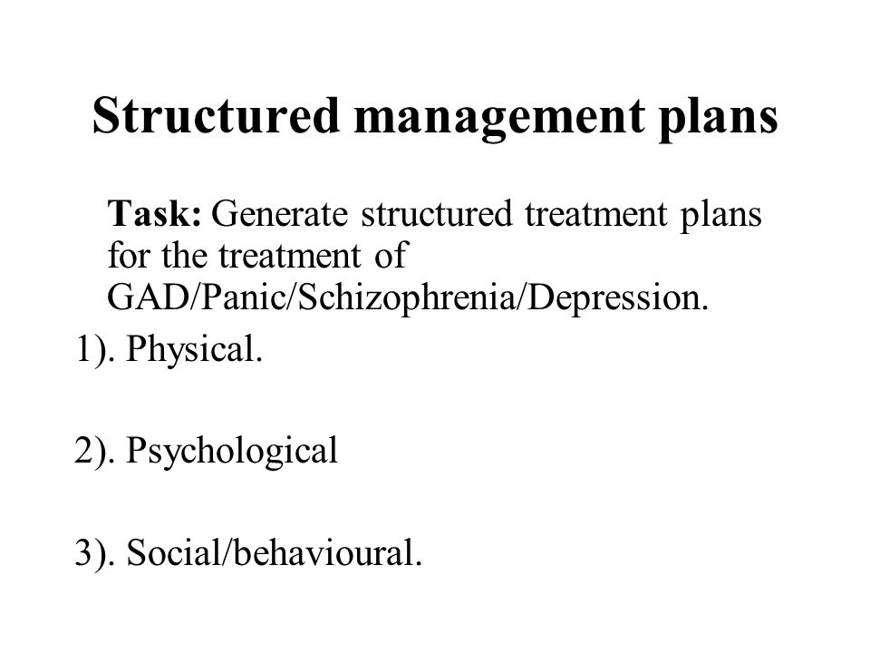 Structured management plans Task: Generate structured treatment plans for the treatment of GAD/Panic/Schizophrenia/Depression. 1). Physical. 2). Psych