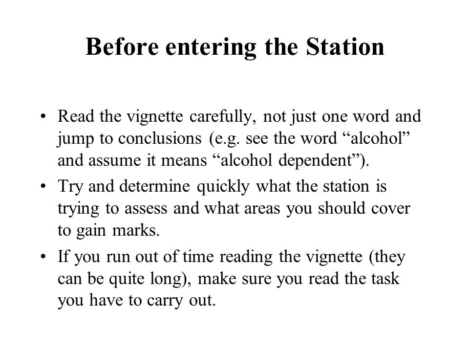 Before entering the Station Read the vignette carefully, not just one word and jump to conclusions (e.g. see the word alcohol and assume it means alco