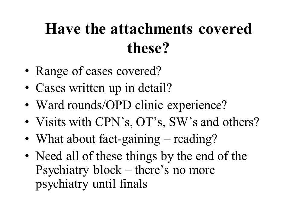 Have the attachments covered these? Range of cases covered? Cases written up in detail? Ward rounds/OPD clinic experience? Visits with CPNs, OTs, SWs