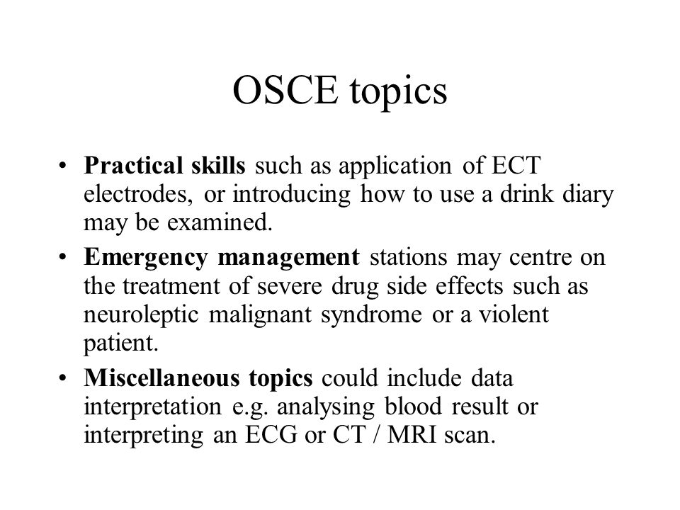 OSCE topics Practical skills such as application of ECT electrodes, or introducing how to use a drink diary may be examined. Emergency management stat