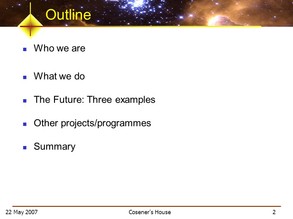 22 May 2007 Cosener s House 2 Outline Who we are What we do The Future: Three examples Other projects/programmes Summary