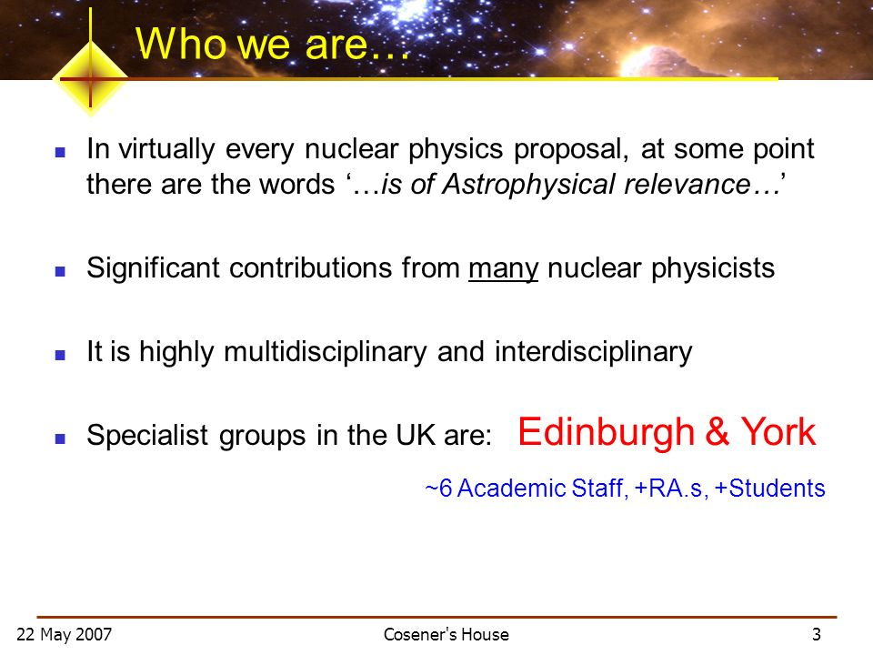 22 May 2007 Cosener s House 3 Who we are… In virtually every nuclear physics proposal, at some point there are the words …is of Astrophysical relevance… Significant contributions from many nuclear physicists It is highly multidisciplinary and interdisciplinary Specialist groups in the UK are: Edinburgh & York ~6 Academic Staff, +RA.s, +Students
