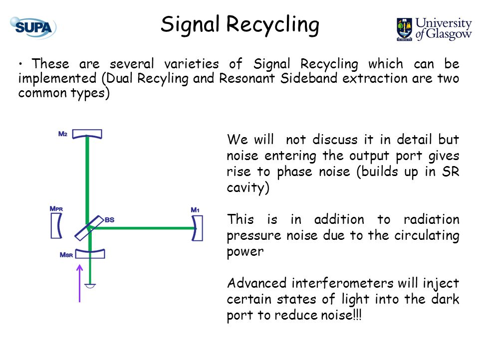 Signal Recycling These are several varieties of Signal Recycling which can be implemented (Dual Recyling and Resonant Sideband extraction are two common types) We will not discuss it in detail but noise entering the output port gives rise to phase noise (builds up in SR cavity) This is in addition to radiation pressure noise due to the circulating power Advanced interferometers will inject certain states of light into the dark port to reduce noise!!!
