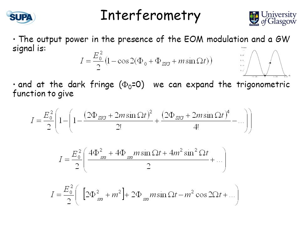 Interferometry The output power in the presence of the EOM modulation and a GW signal is: and at the dark fringe ( 0 =0) we can expand the trigonometric function to give A small DC term and terms at and 2 appear.