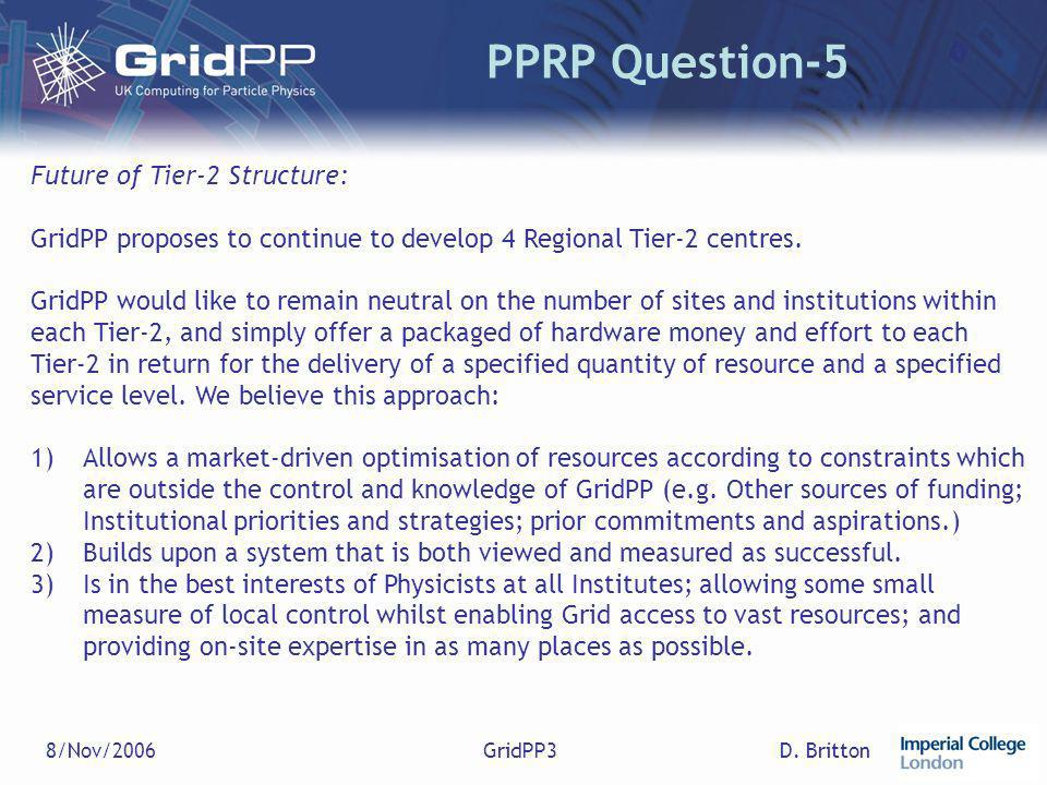 D. Britton8/Nov/2006GridPP3 PPRP Question-5 Future of Tier-2 Structure: GridPP proposes to continue to develop 4 Regional Tier-2 centres. GridPP would