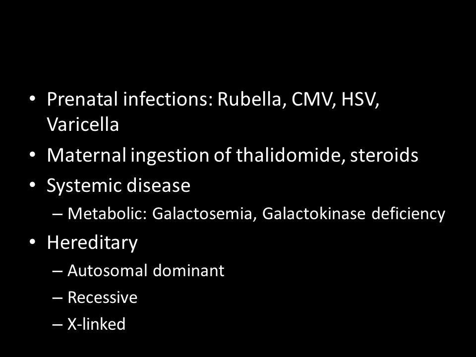 Prenatal infections: Rubella, CMV, HSV, Varicella Maternal ingestion of thalidomide, steroids Systemic disease – Metabolic: Galactosemia, Galactokinas