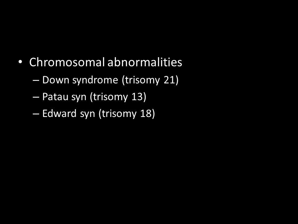 Chromosomal abnormalities – Down syndrome (trisomy 21) – Patau syn (trisomy 13) – Edward syn (trisomy 18)