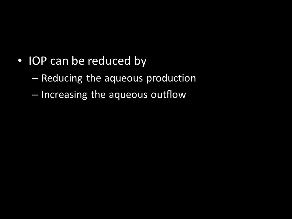 IOP can be reduced by – Reducing the aqueous production – Increasing the aqueous outflow