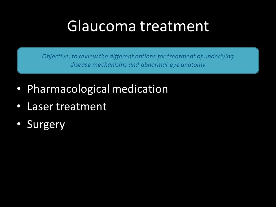 Glaucoma treatment Pharmacological medication Laser treatment Surgery Objective: to review the different options for treatment of underlying disease m