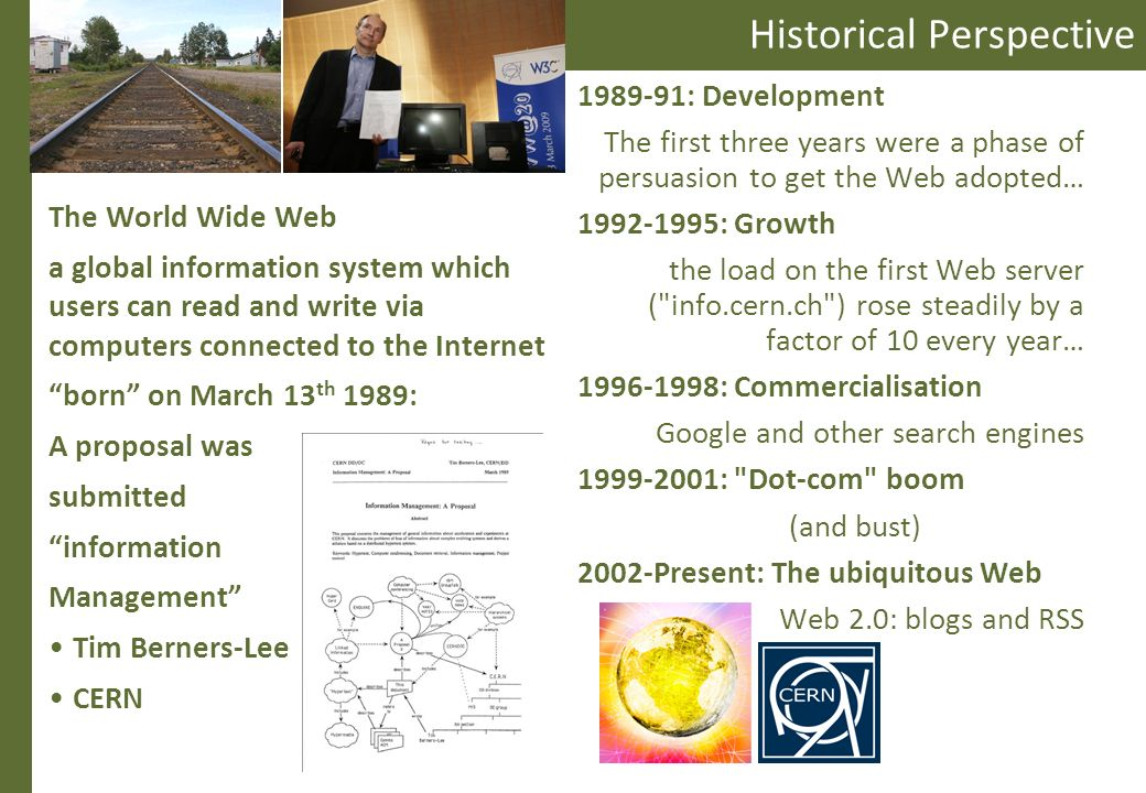 Historical Perspective The World Wide Web a global information system which users can read and write via computers connected to the Internet born on March 13 th 1989: A proposal was submitted information Management Tim Berners-Lee CERN 1989-91: Development The first three years were a phase of persuasion to get the Web adopted… 1992-1995: Growth the load on the first Web server ( info.cern.ch ) rose steadily by a factor of 10 every year… 1996-1998: Commercialisation Google and other search engines 1999-2001: Dot-com boom (and bust) 2002-Present: The ubiquitous Web Web 2.0: blogs and RSS