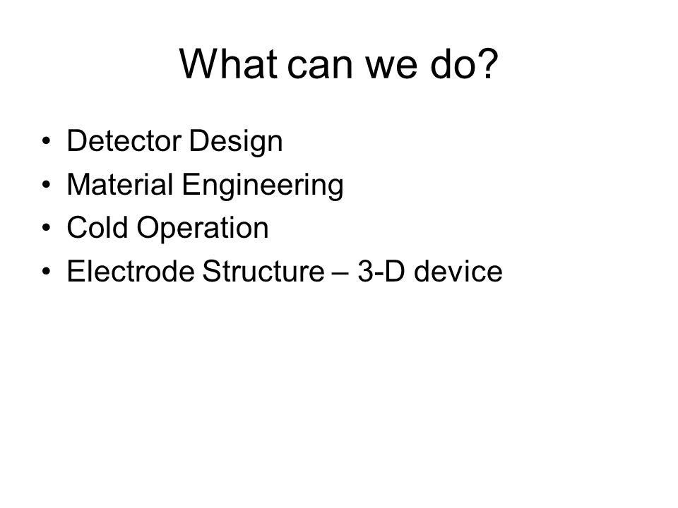 What can we do? Detector Design Material Engineering Cold Operation Electrode Structure – 3-D device