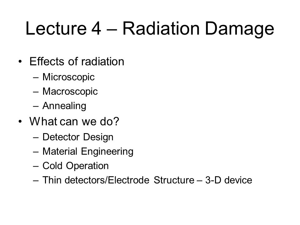 Lecture 4 – Radiation Damage Effects of radiation –Microscopic –Macroscopic –Annealing What can we do? –Detector Design –Material Engineering –Cold Op