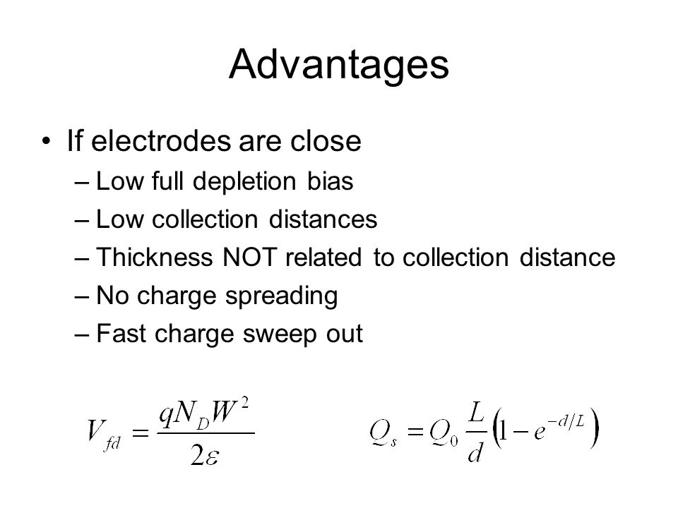 Advantages If electrodes are close –Low full depletion bias –Low collection distances –Thickness NOT related to collection distance –No charge spreadi