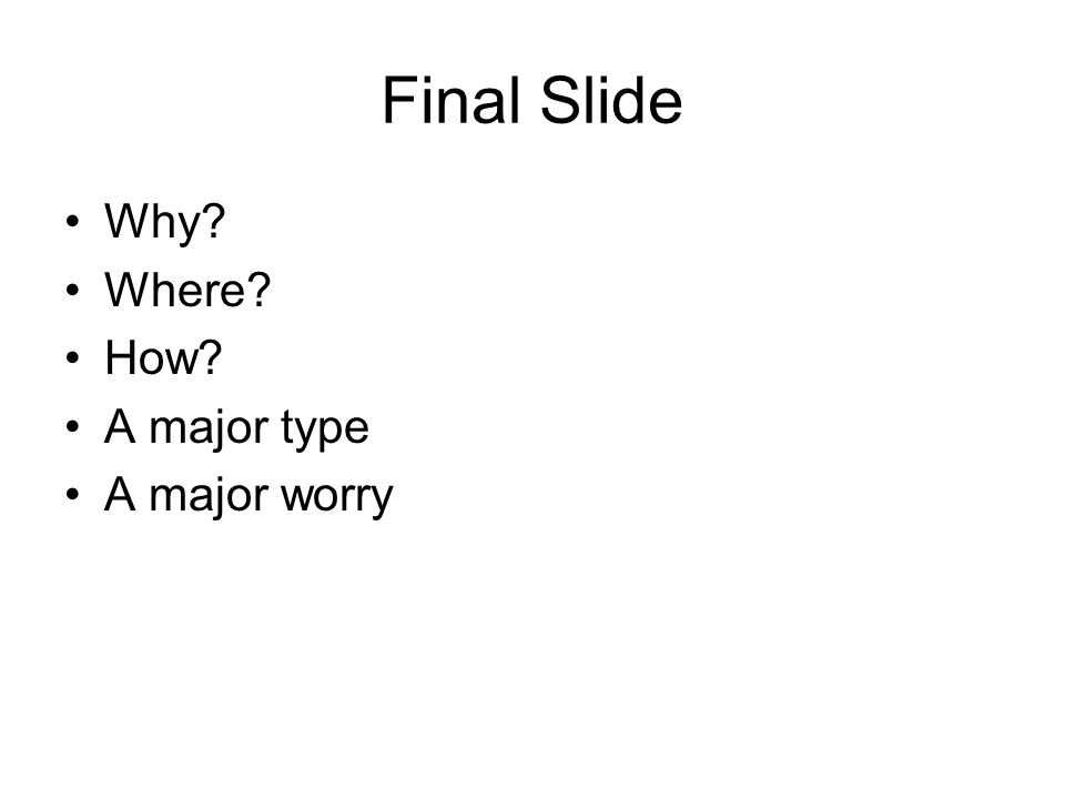 Final Slide Why? Where? How? A major type A major worry