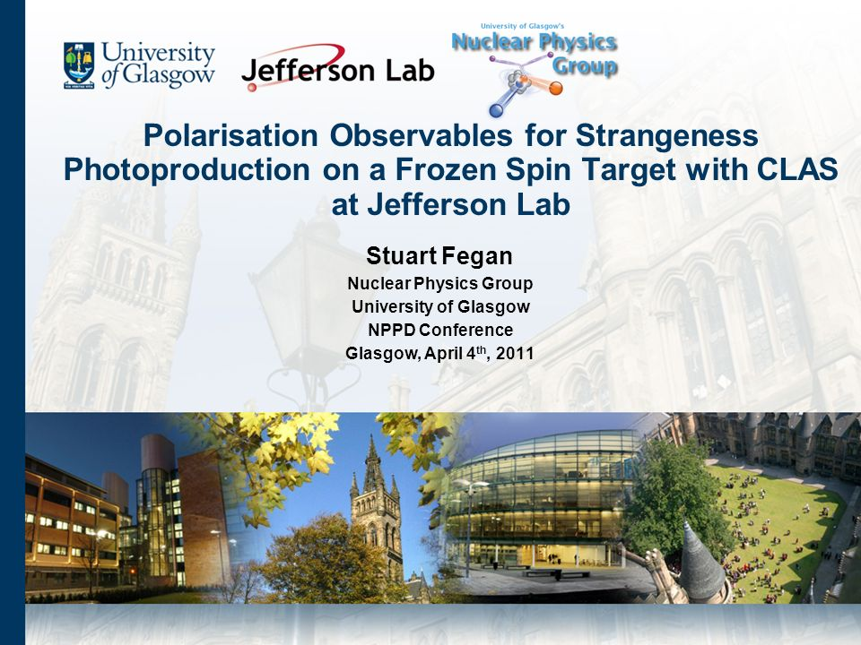 Polarisation Observables for Strangeness Photoproduction on a Frozen Spin Target with CLAS at Jefferson Lab Stuart Fegan Nuclear Physics Group University of Glasgow NPPD Conference Glasgow, April 4 th, 2011