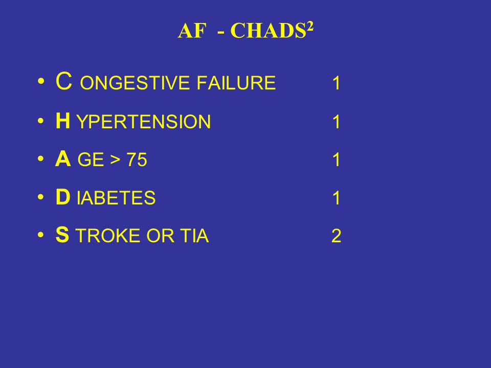 AF - CHADS 2 C ONGESTIVE FAILURE1 H YPERTENSION1 A GE > 751 D IABETES1 S TROKE OR TIA2