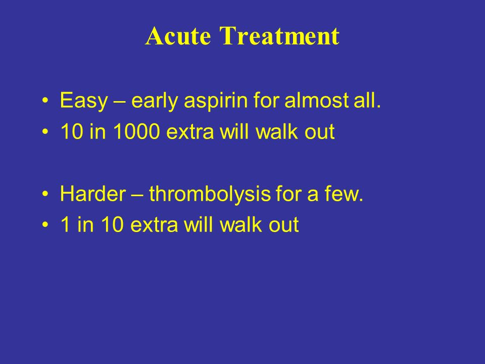 Acute Treatment Easy – early aspirin for almost all. 10 in 1000 extra will walk out Harder – thrombolysis for a few. 1 in 10 extra will walk out