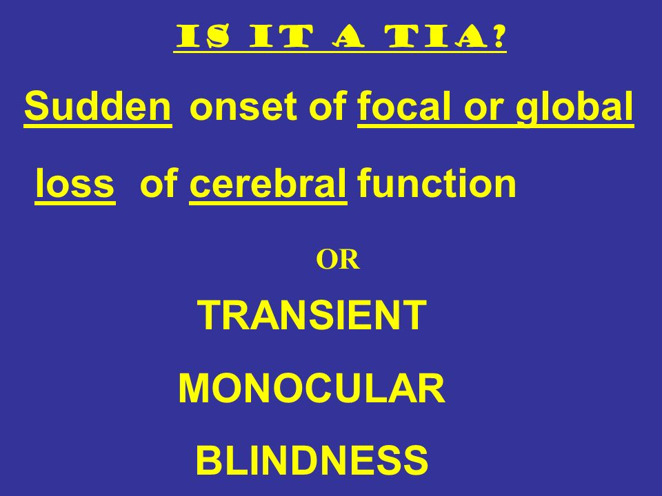 Is it a TIA? Suddenonset of focal or global lossof cerebral function TRANSIENT MONOCULAR BLINDNESS OR