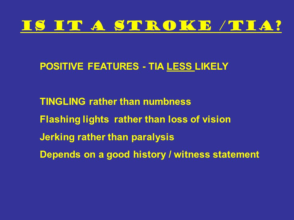 Is it a stroke /TIA? POSITIVE FEATURES - TIA LESS LIKELY TINGLING rather than numbness Flashing lights rather than loss of vision Jerking rather than