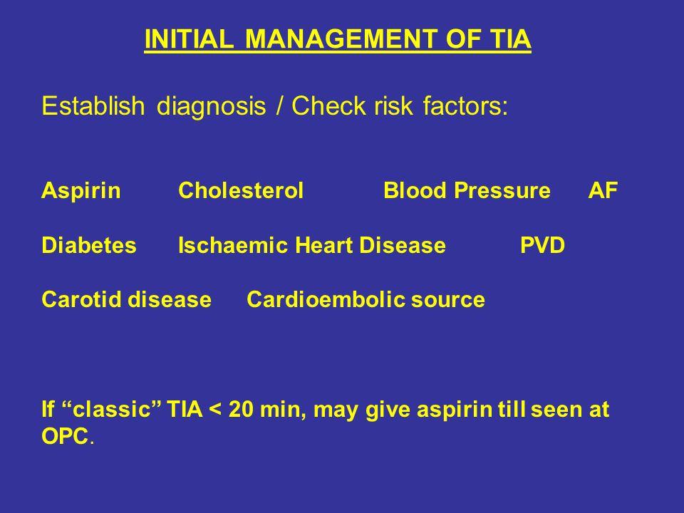 INITIAL MANAGEMENT OF TIA Establish diagnosis / Check risk factors: AspirinCholesterolBlood PressureAF DiabetesIschaemic Heart DiseasePVD Carotid dise