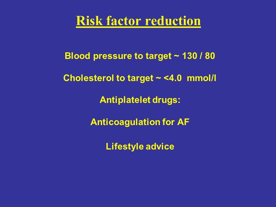 Risk factor reduction Blood pressure to target ~ 130 / 80 Cholesterol to target ~ <4.0 mmol/l Antiplatelet drugs: Anticoagulation for AF Lifestyle adv