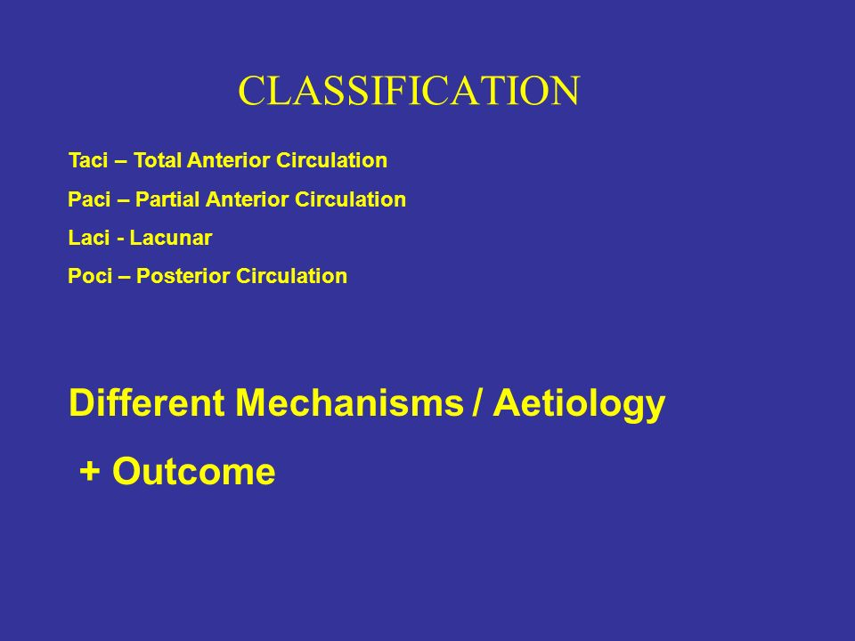 Taci – Total Anterior Circulation Paci – Partial Anterior Circulation Laci - Lacunar Poci – Posterior Circulation Different Mechanisms / Aetiology + O