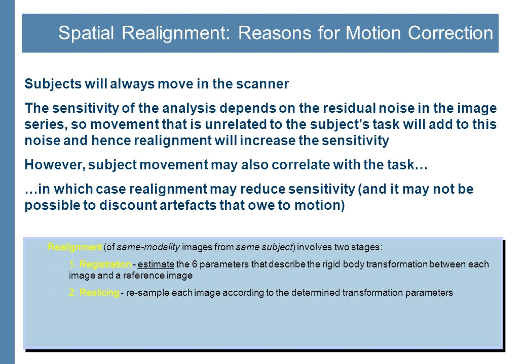 Spatial Realignment: Reasons for Motion Correction Subjects will always move in the scanner The sensitivity of the analysis depends on the residual no