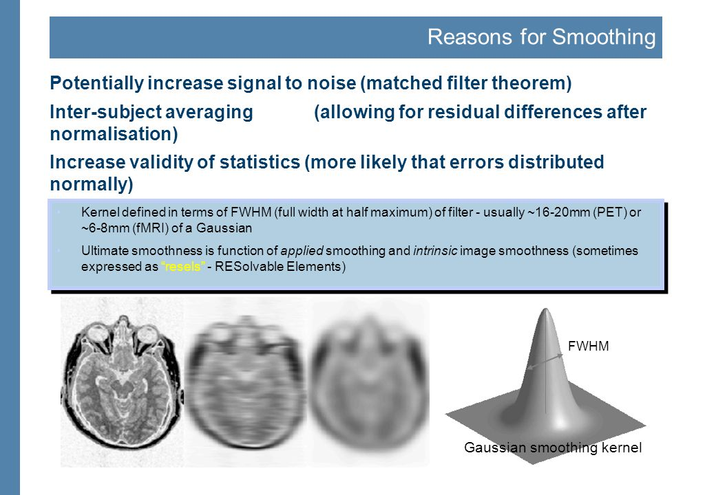 Reasons for Smoothing Potentially increase signal to noise (matched filter theorem) Inter-subject averaging(allowing for residual differences after no