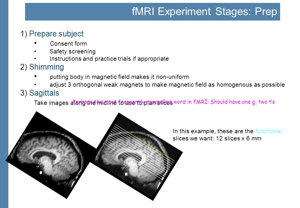 fMRI Experiment Stages: Prep 1) Prepare subject Consent form Safety screening Instructions and practice trials if appropriate 2) Shimming putting body