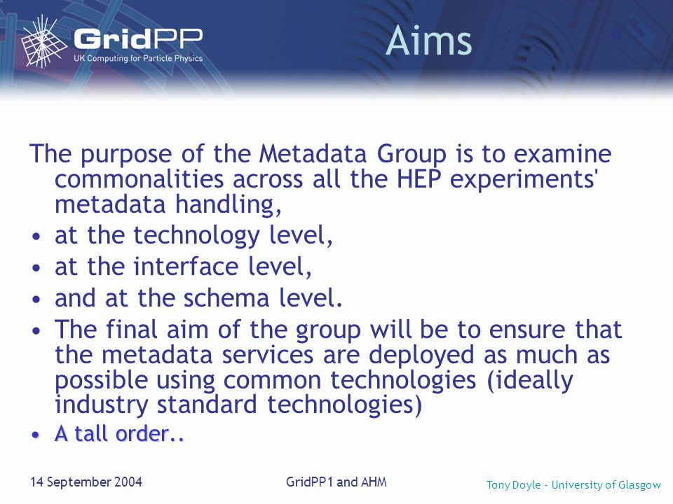 Tony Doyle - University of Glasgow 14 September 2004GridPP1 and AHM Aims The purpose of the Metadata Group is to examine commonalities across all the HEP experiments metadata handling, at the technology level, at the interface level, and at the schema level.