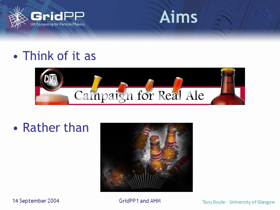 Tony Doyle - University of Glasgow 14 September 2004GridPP1 and AHM Aims Think of it as Rather than