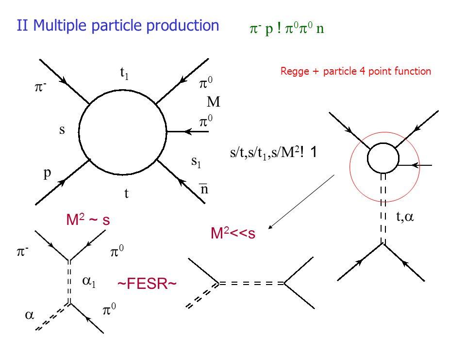 II Multiple particle production - p ! 0 0 n - p 0 0 n _ s s1s1 M t1t1 t s/t,s/t 1,s/M 2 ! 1 Regge + particle 4 point function t, - 0 0 1 ~FESR~ M 2 ~