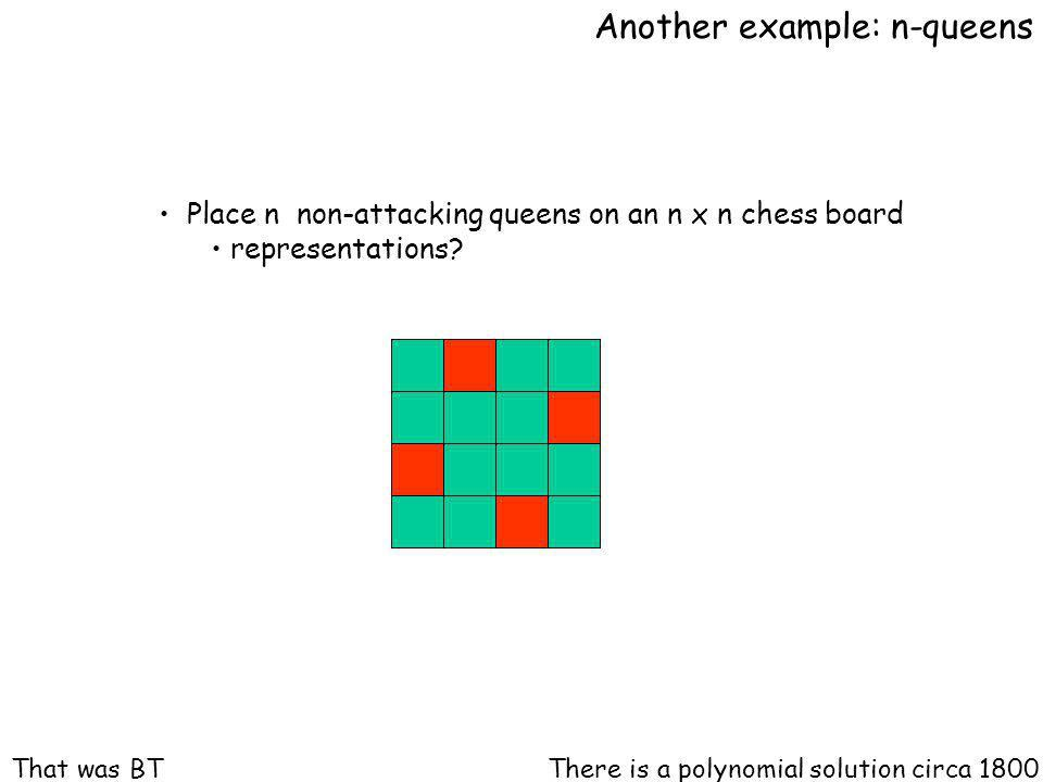Another example: n-queens Place n non-attacking queens on an n x n chess board representations.