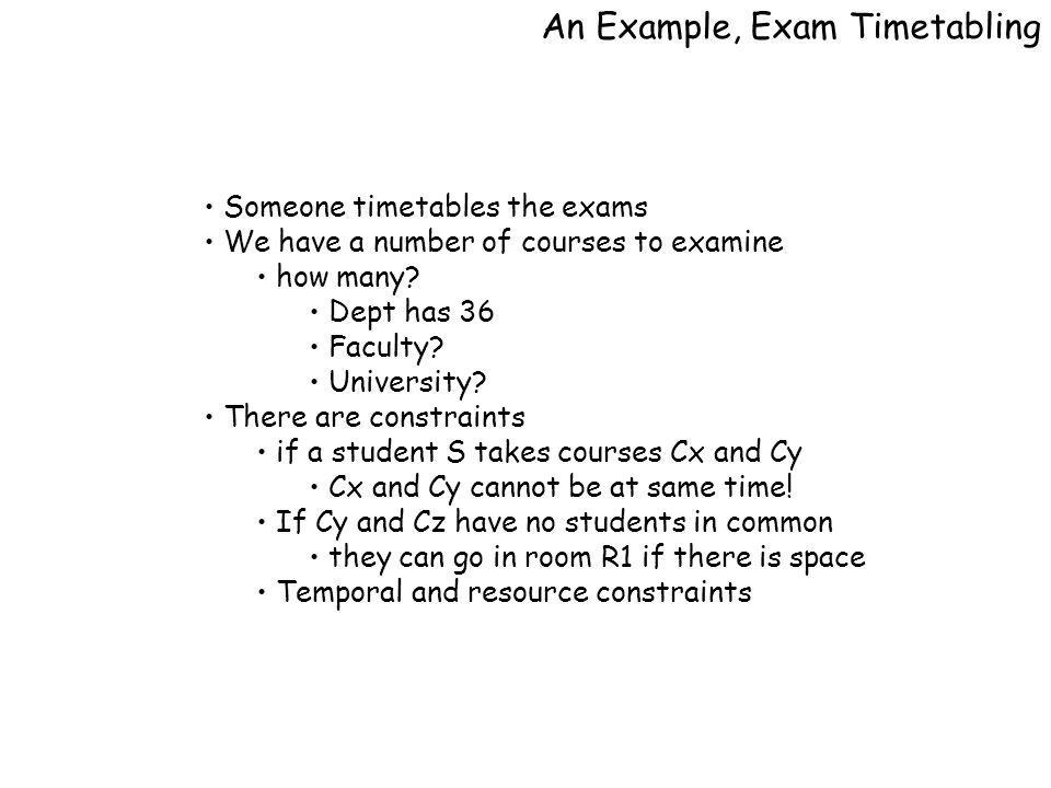 An Example, Exam Timetabling Someone timetables the exams We have a number of courses to examine how many.