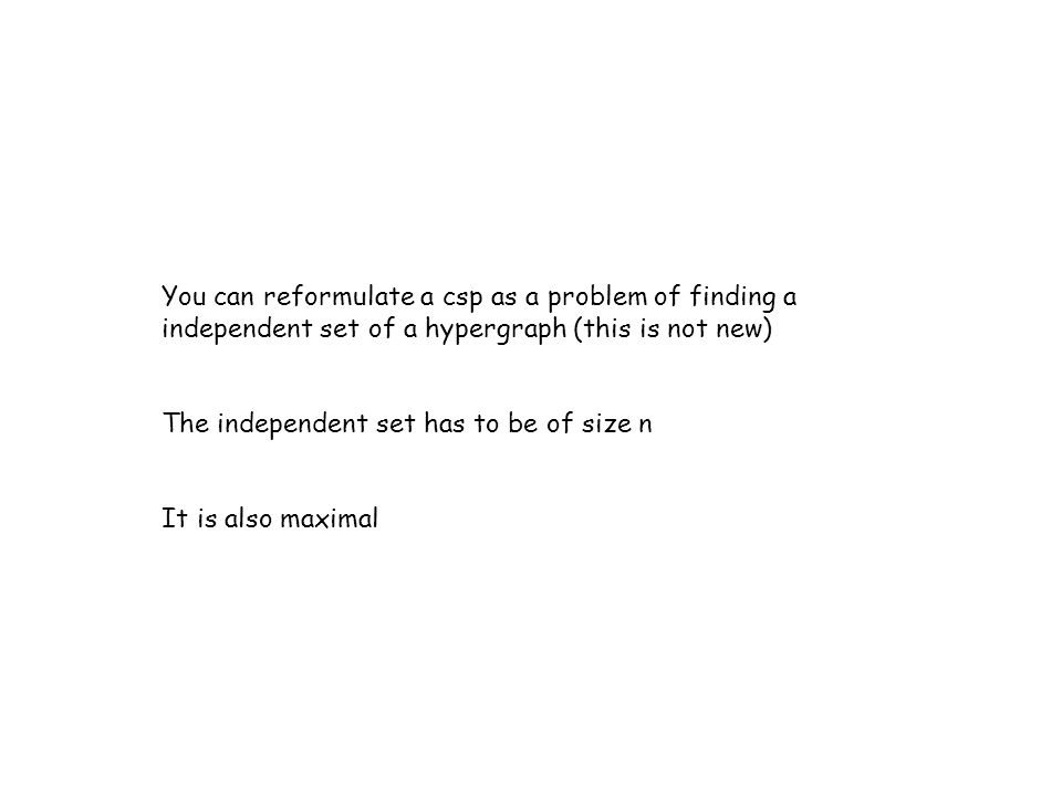 You can reformulate a csp as a problem of finding a independent set of a hypergraph (this is not new) The independent set has to be of size n It is also maximal