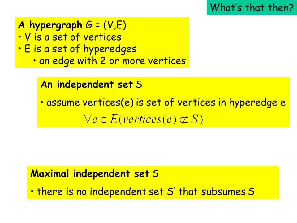 A hypergraph G = (V,E) V is a set of vertices E is a set of hyperedges an edge with 2 or more vertices An independent set S assume vertices(e) is set