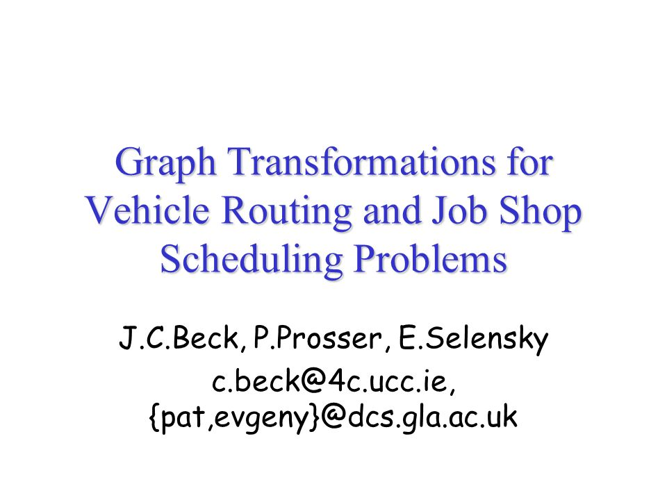 Graph Transformations for Vehicle Routing and Job Shop Scheduling Problems J.C.Beck, P.Prosser, E.Selensky c.beck@4c.ucc.ie, {pat,evgeny}@dcs.gla.ac.uk