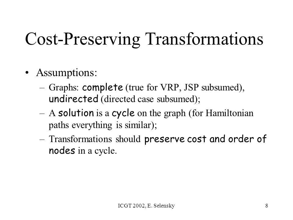 ICGT 2002, E. Selensky8 Cost-Preserving Transformations Assumptions: –Graphs: complete (true for VRP, JSP subsumed), undirected (directed case subsume