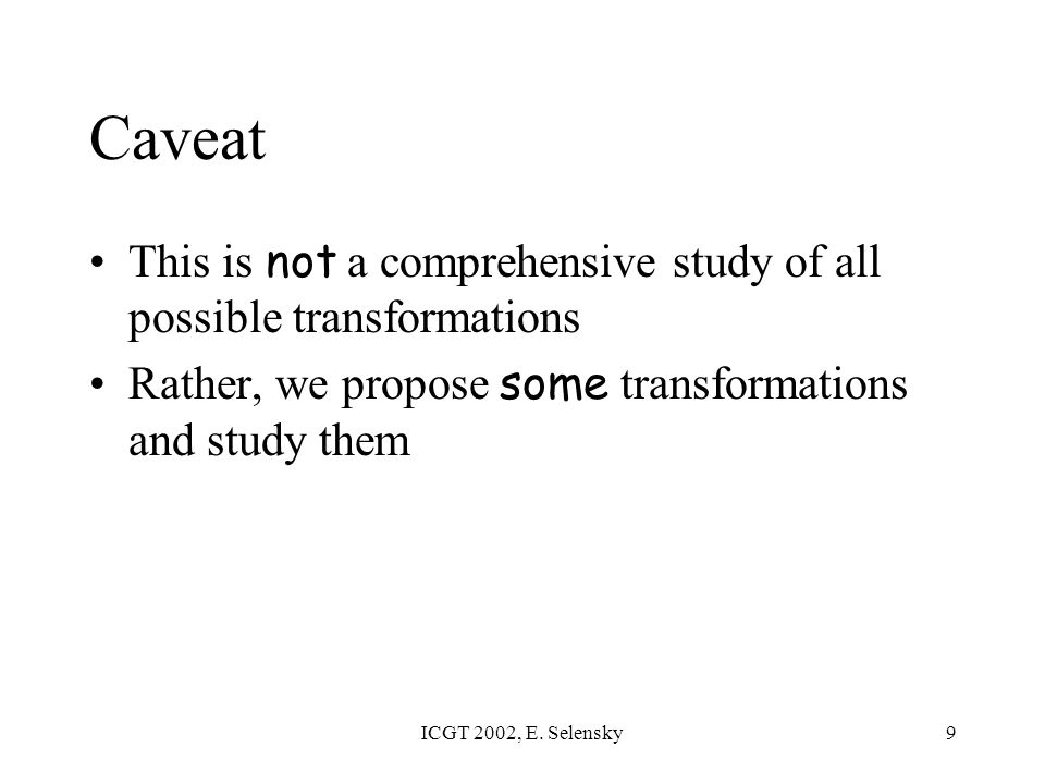 ICGT 2002, E. Selensky9 Caveat This is not a comprehensive study of all possible transformations Rather, we propose some transformations and study the