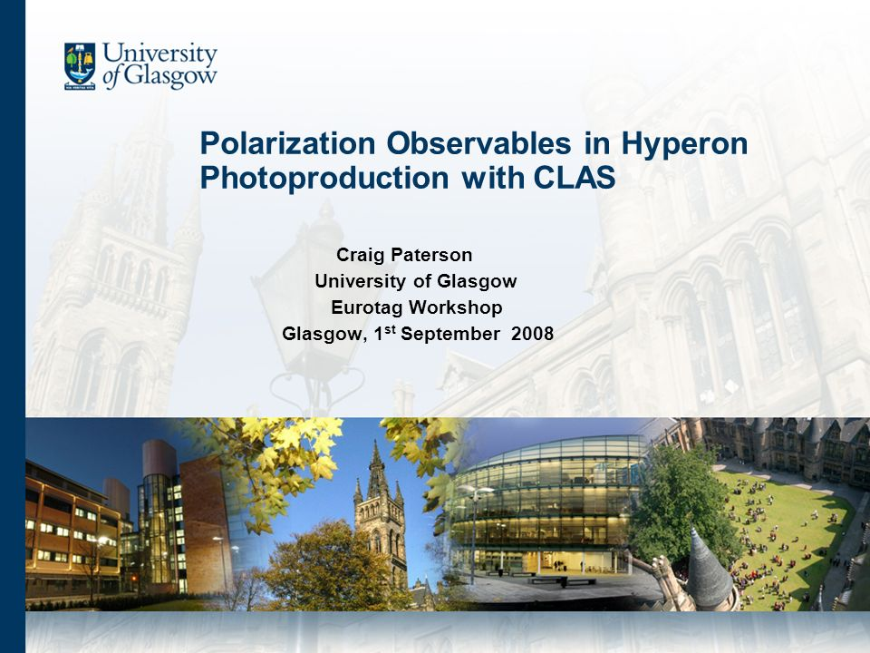 Polarization Observables in Hyperon Photoproduction with CLAS Craig Paterson University of Glasgow Eurotag Workshop Glasgow, 1 st September 2008