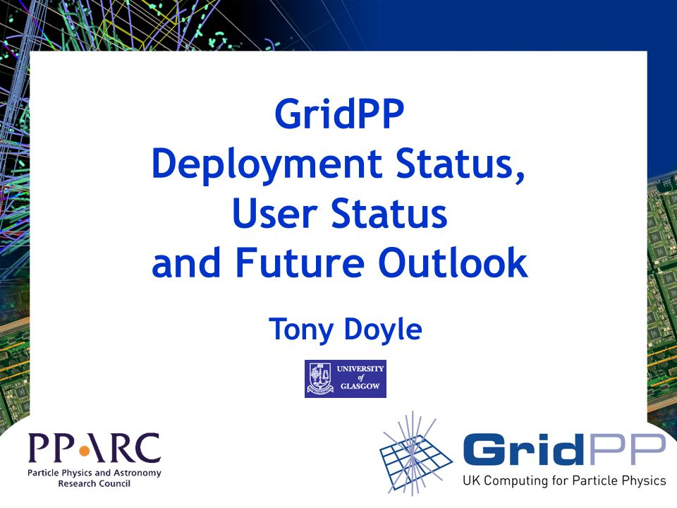 GridPP Deployment Status, User Status and Future Outlook Tony Doyle