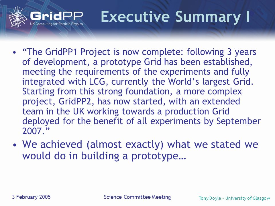 Tony Doyle - University of Glasgow 3 February 2005Science Committee Meeting Executive Summary I The GridPP1 Project is now complete: following 3 years of development, a prototype Grid has been established, meeting the requirements of the experiments and fully integrated with LCG, currently the Worlds largest Grid.