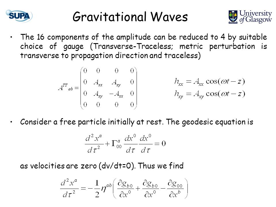 Gravitational Waves The 16 components of the amplitude can be reduced to 4 by suitable choice of gauge (Transverse-Traceless; metric perturbation is t