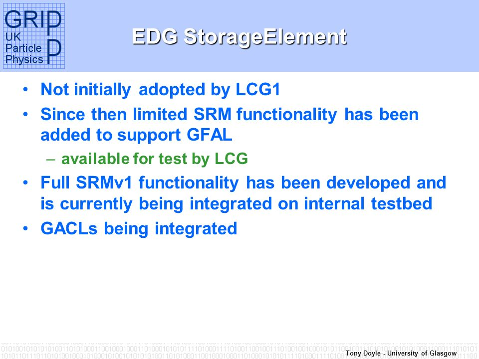 Tony Doyle - University of Glasgow EDG StorageElement Not initially adopted by LCG1 Since then limited SRM functionality has been added to support GFAL –available for test by LCG Full SRMv1 functionality has been developed and is currently being integrated on internal testbed GACLs being integrated