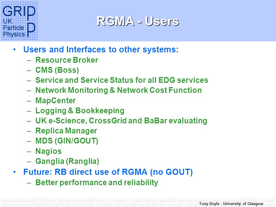 Tony Doyle - University of Glasgow RGMA - Users Users and Interfaces to other systems: –Resource Broker –CMS (Boss) –Service and Service Status for all EDG services –Network Monitoring & Network Cost Function –MapCenter –Logging & Bookkeeping –UK e-Science, CrossGrid and BaBar evaluating –Replica Manager –MDS (GIN/GOUT) –Nagios –Ganglia (Ranglia) Future: RB direct use of RGMA (no GOUT) –Better performance and reliability